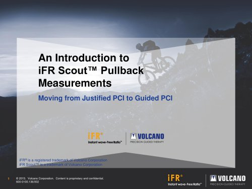 © 2015.  Volcano Corporation.  Content is proprietary and confidential. 600 - 0100.136/002 1 An Introduction to iFR Scout™ Pullback  Measurements